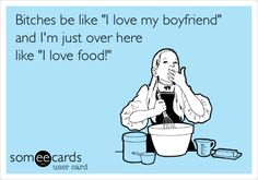 "Bitches be like ""I love my boyfriend"" and I'm just over here like ""I love food!"""