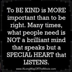 To be kind is more important than to be right. Many times, what people need is not a brilliant mind that speaks but a special heart that listens // F. Scott Fitzgerald I need to remember this! The Words, Cool Words, Great Quotes, Quotes To Live By, Inspirational Quotes, Motivational, Quotable Quotes, Funny Quotes, Words Quotes