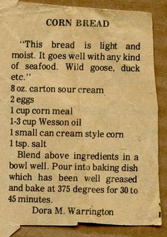 Cornbread South Carolina Style 2 cups Corn Meal 2 T baking powder 1 teaspoon soda 1 cup sour milk or buttermilk 3 eggs (beaten) Cup wesson oil. 1 Cup Sour Cream (commercial) Mix together add milk to right consistency Old Recipes, Vintage Recipes, Cooking Recipes, Recipies, Retro Recipes, Kitchen Recipes, Meat Recipes, Cooking Tips, Bagels