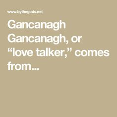 "Gancanagh  Gancanagh, or ""love talker,"" comes from..."