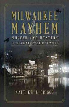 Milwaukee mayhem : murder and mystery in the Cream City's first century by Matthew Prigge
