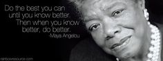 """Do the best you can until you know better.  Then when you do know better, do better."" -- Maya Angelou.  Shared on Facebook by Rainbow Resource Center, Inc."