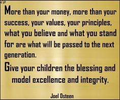 More than your money, more than your success, more than your accomplishments; your values, your principles, what you believe and what you stand for are what will be passed to the next generation. Give your children the blessing and model excellence and integrity. - Joel Osteen