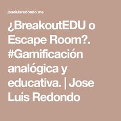 ¿BreakoutEDU o Escape Room?. #Gamificación analógica y educativa. | Jose Luis Redondo