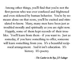 And it isn't education. It's history. It's poetry. JD Salinger Catcher In The Rye My favorite book. Book Quotes Love, Words Quotes, Quotes To Live By, Me Quotes, Sayings, Quotes On Books, Quotes From Novels, Author Quotes, The Words