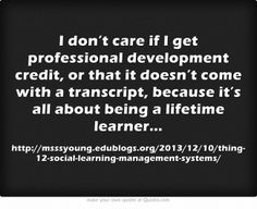 I don't care if I get professional development credit, or that it doesn't come with a transcript, because it's all about being a lifetime learner…