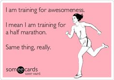 I am training for awesomeness. I mean I am training for a half marathon. Same thing, really.