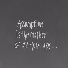Assumption is the mother of all fuck ups.....
