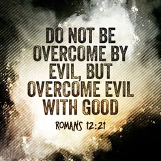 Do not be overcome by evil,