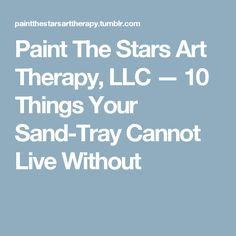 Paint The Stars Art Therapy, LLC — 10 Things Your Sand-Tray Cannot Live Without