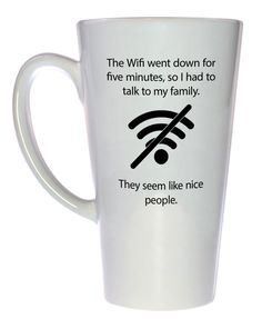 The Wifi Went Down Coffee or Tea Mug The wifi went down for 5 minutes, so I had to talk to my family. They seem like nice people. I wonder how long they've been here? Technicam notitia (the technical