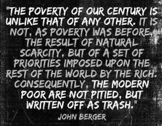 """""""The poverty of our century is unlike that of any other. It is not, as poverty was before, the result of natural scarcity, but of a set of priorities imposed upon the rest of the world by the rich. John Berger, Thing 1, Greed, Social Justice, Change The World, Thought Provoking, Wise Words, Wisdom, Peace"""