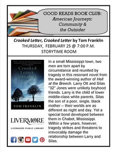 "Good Reads Book Club ~ American Journeys: Community & the Outsider. ""Crooked Letter, Crooked Letter"" by Tom Franklin. In a small Mississippi town, 2 men are torn apart by circumstance & reunited by tragedy. Larry Ott & Silas ''32'' Jones were unlikely boyhood friends. Larry is the child of lower middle-class white parents, Silas the son of a poor, single, black mother -- their worlds are... Civic Center Library Storytime Room, 1188 South Livermore Avenue, Livermore, CA, 94550"
