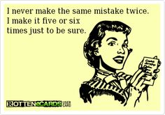 I never make the same mistake twice. I make it five or six  times just to be sure.