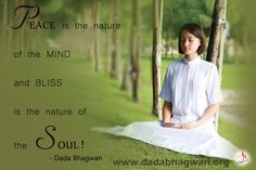 Peace is the nature of the mind. And bliss is the nature of the Soul! Attain the knowledge of your true self on : http://www.dadabhagwan.org