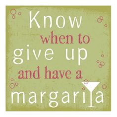 Know when to give up and have a margarita