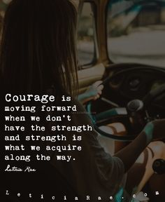 Courage is moving forward when we don't have the strength and strength is what we acquire alone the way.  <3