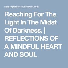 Reaching For The Light In The Midst Of Darkness. | REFLECTIONS OF A MINDFUL HEART  AND SOUL