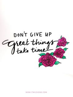 Don't give up. Great things take time. Keep moving forward. We can accomplish more some days than others! We just need to keep going towards our dreams and passions. Inspirational quote. Motivational quote. Handlettered. Drawing. http://Itwvisions.com. Roses. Motivate. Inspire. Work hard.
