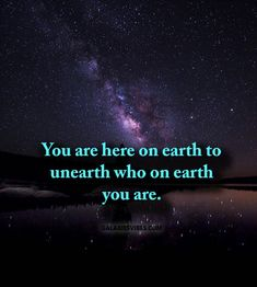 You are here on earth to unearth who on earth you are.