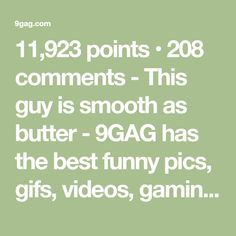 11,923 points • 208 comments - This guy is smooth as butter - 9GAG has the best funny pics, gifs, videos, gaming, anime, manga, movie, tv, cosplay, sport, food, memes, cute, fail, wtf photos on the internet!