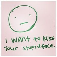 I WANT TO KISS YOUR STUPID FACE.  Such a simple statement and to the point especially after you have been married for a very long time. IS THAT TRUE LOVE OR WHAT?