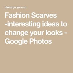 Fashion Scarves -interesting ideas to change your looks - Google Photos