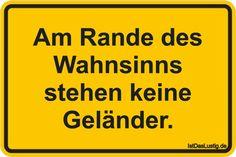 Am Rande des Wahnsinns stehen keine Geländer. ... gefunden auf https://www.istdaslustig.de/spruch/1072 #lustig #sprüche #fun #spass