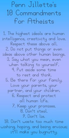 Penn Jillette's 10 Commandments for Atheists. And everyone else for that matter.   And on days OTHER than Sunday.