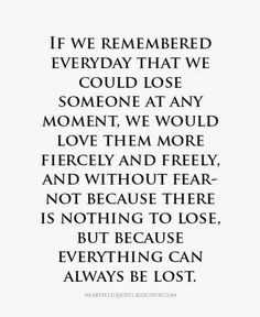 This speaks to me. I will always remember that lives are precious and we never know how long we may have with anyone. Just cherish the now. Love freely, fiercely and most importantly...love sincerely. When people are mean and deliberately selfish to you or a loved one, feel bad for them because that's all they know how to be. Love them anyway. It's all that really counts.