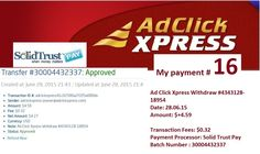 Thank You ACX! This is the best tool ever to achieve financial freedom for the 'average' person. My lifestyle has been upgraded completely.  Date: 28/06/2015  To Pay Processor : Solid Trust pay Amount: 4.8 Currency: USD Batch: 30004432337 Memo: API Payment. Ad Click Xpress Withdraw 4343128-18954 Join : http://www.adclickxpress.com/?r=ympnm6c6cwfx&p=aaa