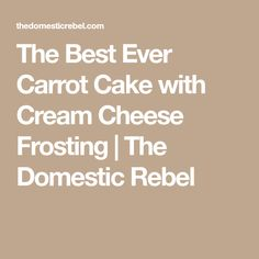 The Best Ever Carrot Cake with Cream Cheese Frosting | The Domestic Rebel