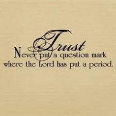 TRUST  Never put a question mark where the Lord has put a period.