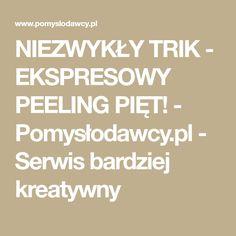 NIEZWYKŁY TRIK - EKSPRESOWY PEELING PIĘT! - Pomysłodawcy.pl - Serwis bardziej kreatywny