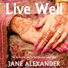 Live Well - the ayurvedic way to health and inner bliss by Jane Alexander http://amzn.com/B007MDFBJ8