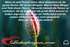 Wenn du eine Person liebst, dann akzeptierst du die ganze Person. Mit all den Mängeln. Weil all diese Mängel sind Teile dieser Person. Versuche niemals die Person zu verändern, die du liebst, weil die große Mühe jemand zu ändern sagt aus, das du nur zur Hälfte liebst und die andere Hälfte der Person nicht akzeptierst.  Wenn du liebst, liebe einfach! http://liebesfragen.com/warum-dein-freund-dich-nie-verstehen-wird