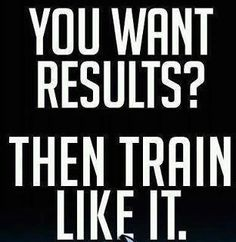 You want Results? Then Train like It.