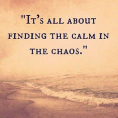 It's all about finding the calm in the chaos..