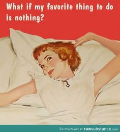 Nothing brings me quite as much joy as doing nothing.
