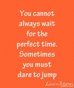 Positive Inspirational Quote You cannot always wait for the perfect time, sometimes you must dare to jump
