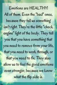 """Emotions are HEALTHY! All of them. Even the """"bad"""" ones, because they tell us something isn't right, that something needs to be fixed. They're the little """"check engine"""" light of the body. They tell you that you have something that you need to remove from your life, or that you need to work through, or that you need to fix. They also allow us to feel the good emotions even stronger, because we know what the flip side is…"""