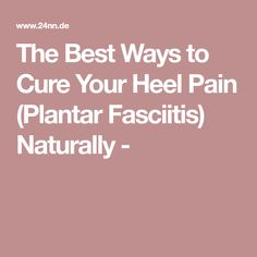 The Best Ways to Cure Your Heel Pain (Plantar Fasciitis) Naturally -