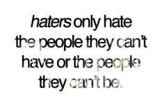 haters only hate the people they can't have or the people they can't be