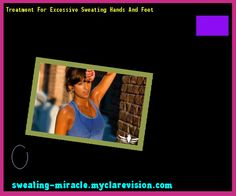 Treatment For Excessive Sweating Hands And Feet 212853 - Your Body to Stop Excessive Sweating In 48 Hours - Guaranteed!