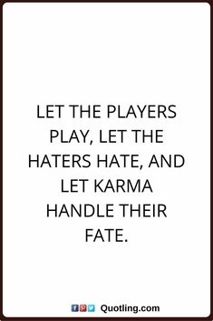 karma quotes N., Let the players play, let the haters hate, and let karma handle their fate. Funny Karma Quotes, True Quotes, Great Quotes, Motivational Quotes, Inspirational Quotes, Karma Quotes Truths, Quotes Quotes, Quotes About Haters, Quotes About Karma