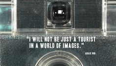 """I will not be just a tourist in a world og images.""   Anais Nin"