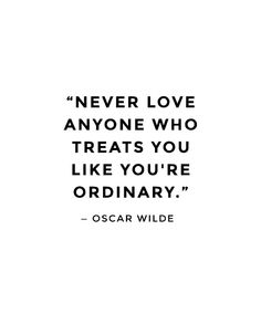 Never love anyone who treats you like you're ordinary