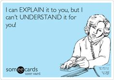 I can EXPLAIN it to you, but I can't UNDERSTAND it for you! | Confession Ecard | someecards.com