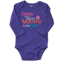 """Infant Onesie """"Daddy & I agree Mommy is the Best""""....... I don't really think it's super cute but it would be funny to put on her to bug Craig :) He always says he will be her favorite."""