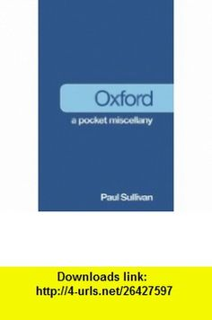 Oxford A Pocket Miscellany (9780752460260) Paul Sullivan , ISBN-10: 0752460269  , ISBN-13: 978-0752460260 ,  , tutorials , pdf , ebook , torrent , downloads , rapidshare , filesonic , hotfile , megaupload , fileserve